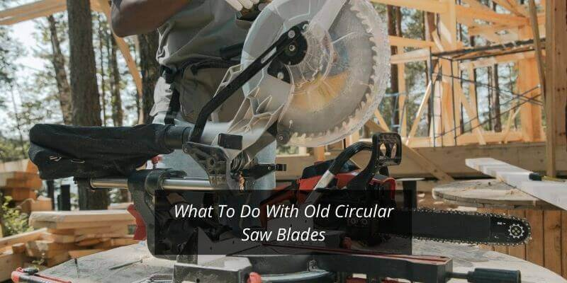 What To Do With Old Circular Saw Blades